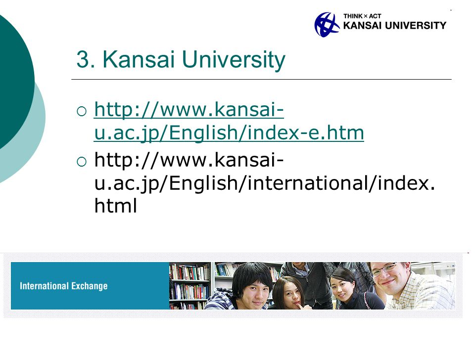 3. Kansai University  http://www.kansai- u.ac.jp/English/index-e.htm http://www.kansai- u.ac.jp/English/index-e.htm  http://www.kansai- u.ac.jp/Engl