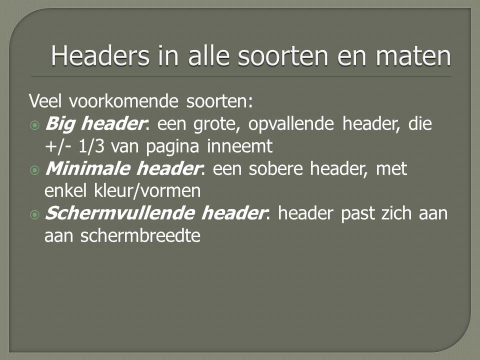 Veel voorkomende soorten:  Big header: een grote, opvallende header, die +/- 1/3 van pagina inneemt  Minimale header: een sobere header, met enkel kleur/vormen  Schermvullende header: header past zich aan aan schermbreedte