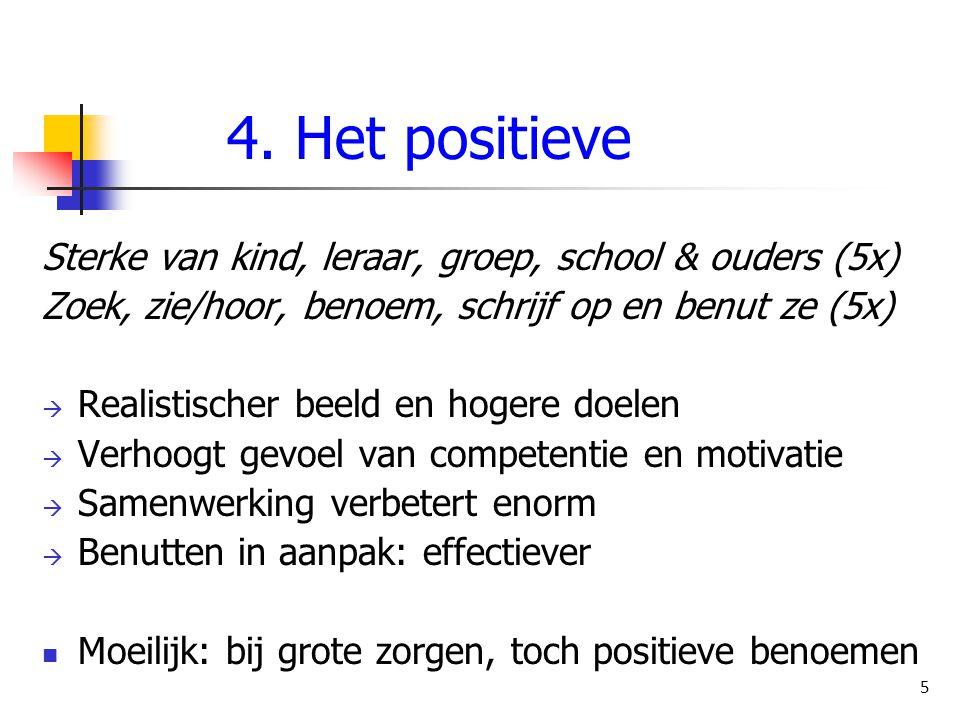 4. Het positieve Sterke van kind, leraar, groep, school & ouders (5x) Zoek, zie/hoor, benoem, schrijf op en benut ze (5x)  Realistischer beeld en hog