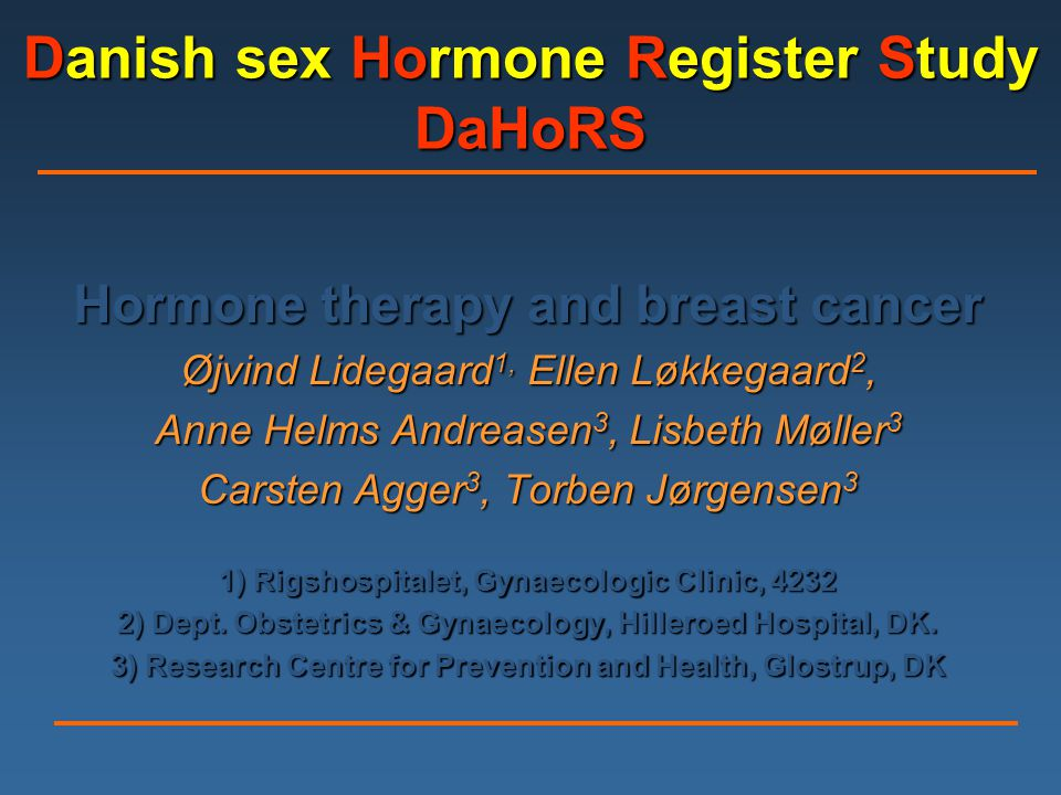 Danish sex Hormone Register Study DaHoRS Hormone therapy and breast cancer Øjvind Lidegaard 1, Ellen Løkkegaard 2, Anne Helms Andreasen 3, Lisbeth Møller 3 Carsten Agger 3, Torben Jørgensen 3 1) Rigshospitalet, Gynaecologic Clinic, 4232 2) Dept.