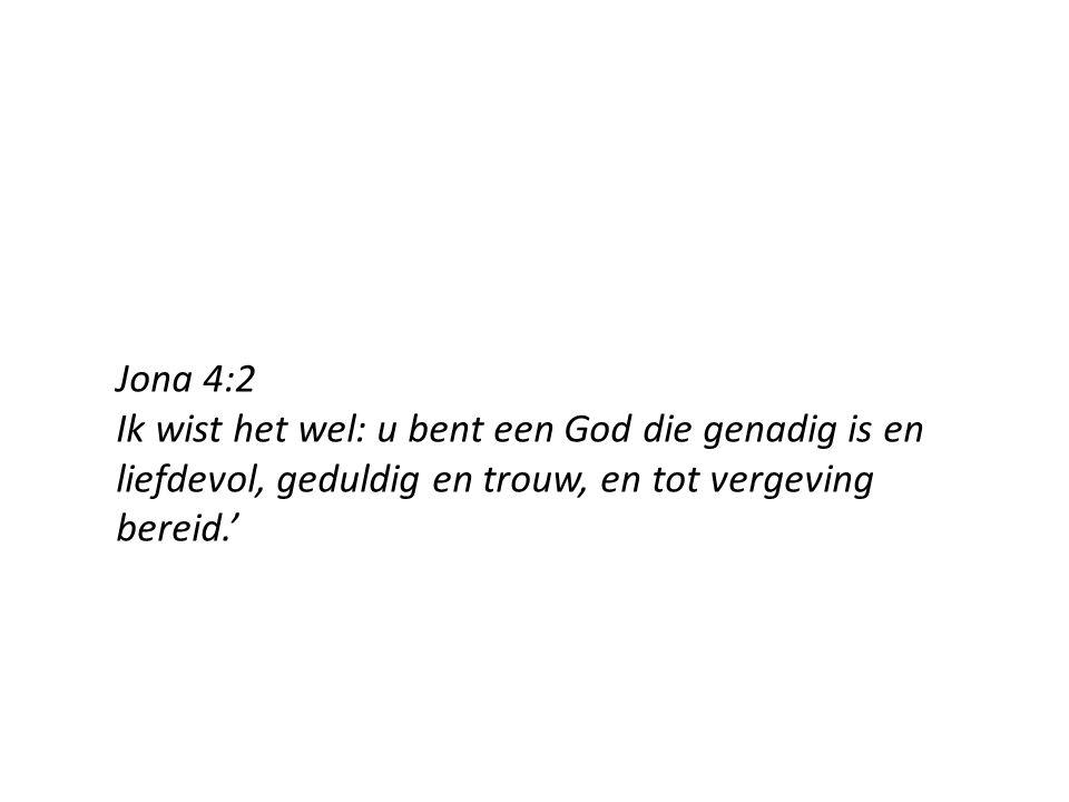 Jona 4:2 Ik wist het wel: u bent een God die genadig is en liefdevol, geduldig en trouw, en tot vergeving bereid.'