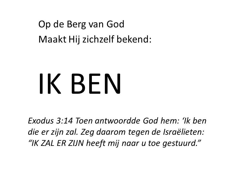 Op de Berg van God Maakt Hij zichzelf bekend: IK BEN Exodus 3:14 Toen antwoordde God hem: 'Ik ben die er zijn zal.