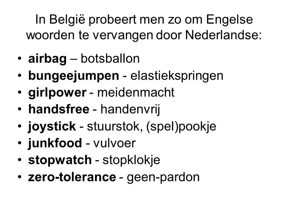 In België probeert men zo om Engelse woorden te vervangen door Nederlandse: airbag – botsballon bungeejumpen - elastiekspringen girlpower - meidenmach