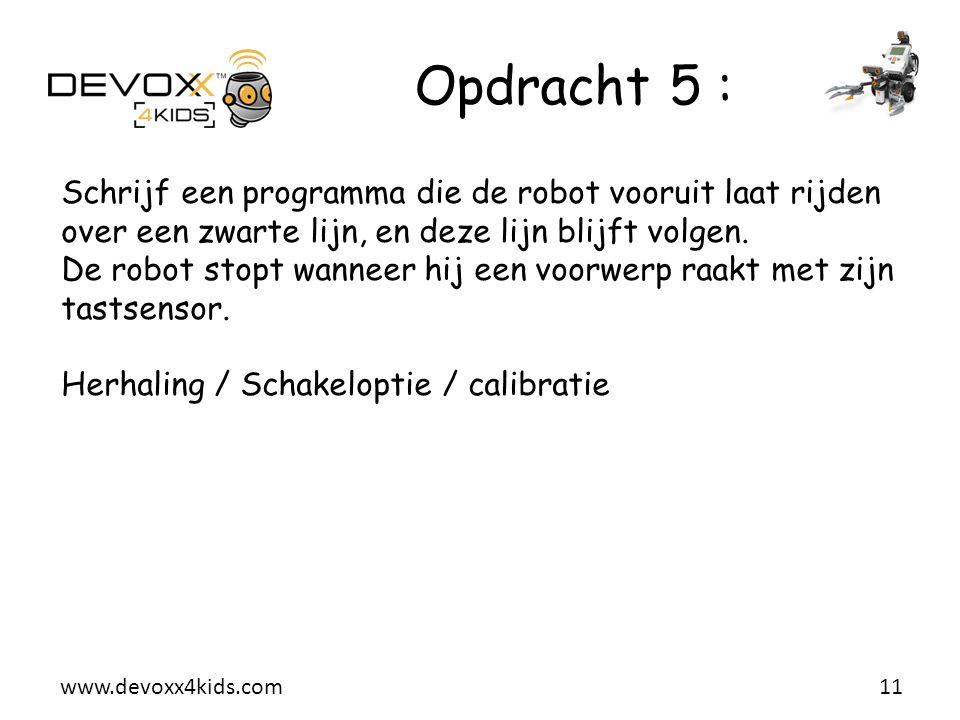 www.devoxx4kids.com Opdracht 5 : 11 Schrijf een programma die de robot vooruit laat rijden over een zwarte lijn, en deze lijn blijft volgen. De robot
