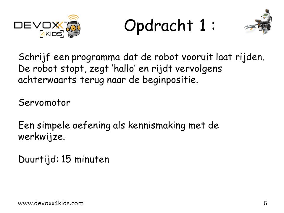www.devoxx4kids.com Opdracht 1 : 6 Schrijf een programma dat de robot vooruit laat rijden. De robot stopt, zegt 'hallo' en rijdt vervolgens achterwaar
