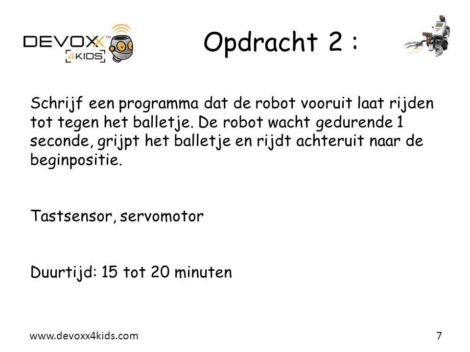 www.devoxx4kids.com Opdracht 2 : 7 Schrijf een programma dat de robot vooruit laat rijden tot tegen het balletje. De robot wacht gedurende 1 seconde,