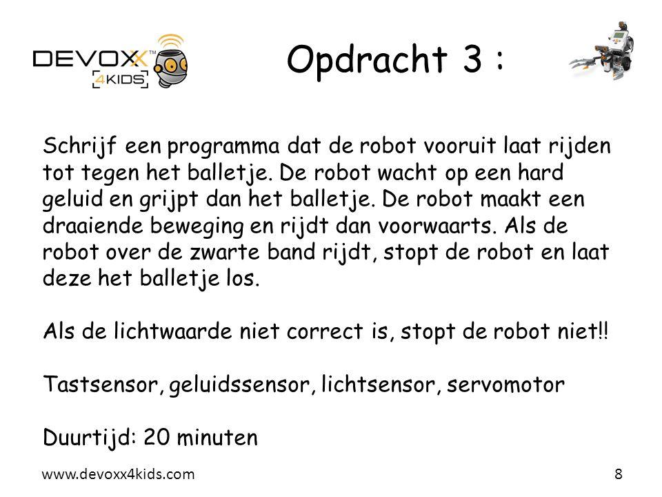 www.devoxx4kids.com Opdracht 4 : 9 Schrijf een programma die de robot vooruit laat rijden naar een muur tegen een snelheid die afhankelijk is van de afstand tot de muur ( hoe dichter naar de muur hoe trager de robot rijdt ).