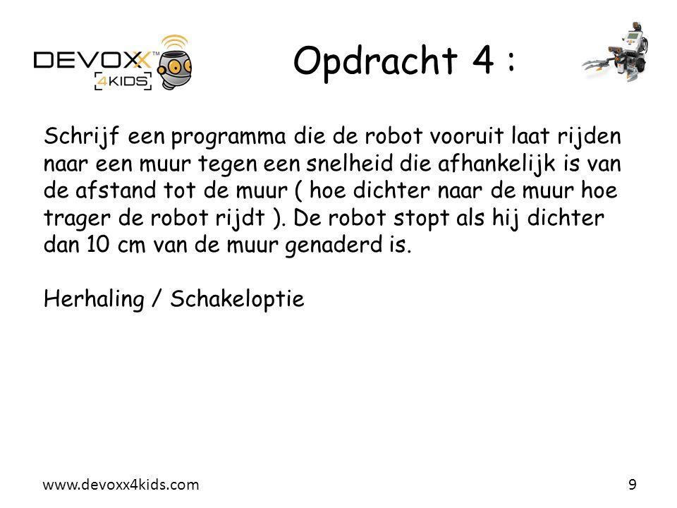 www.devoxx4kids.com Opdracht 4 : 9 Schrijf een programma die de robot vooruit laat rijden naar een muur tegen een snelheid die afhankelijk is van de a