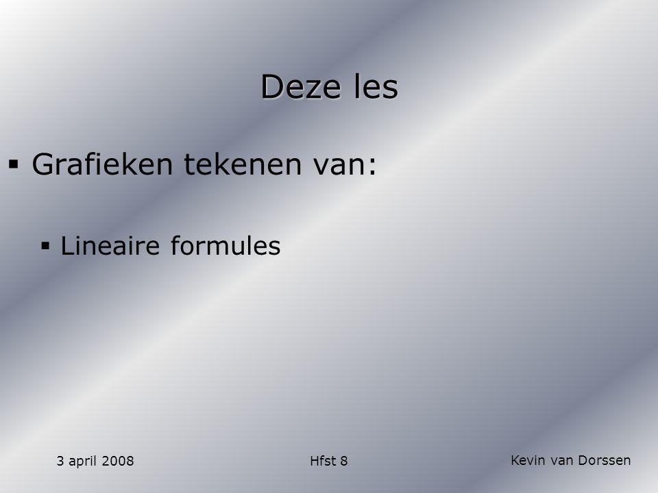 Kevin van Dorssen 3 april 2008Hfst 8 Deze les  Grafieken tekenen van:  Lineaire formules