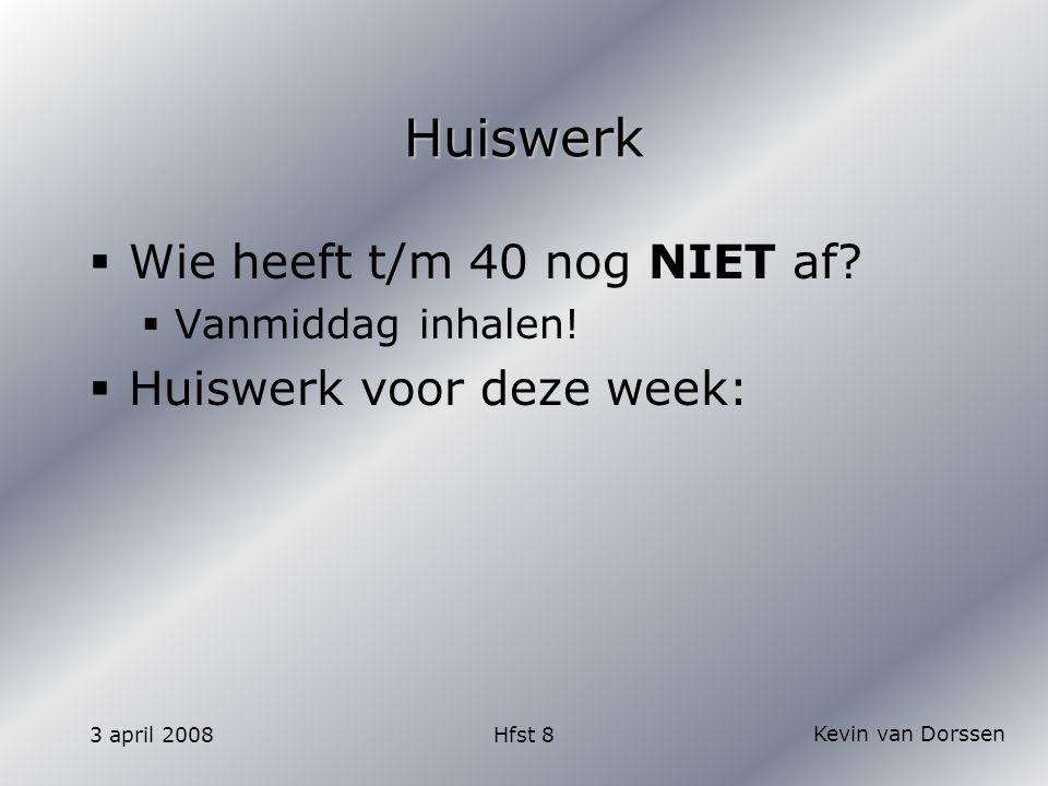 Kevin van Dorssen 3 april 2008Hfst 8 Huiswerk  Wie heeft t/m 40 nog NIET af?  Vanmiddag inhalen!  Huiswerk voor deze week: