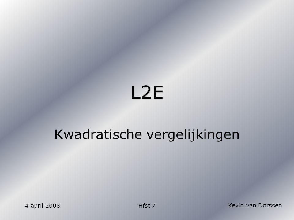 Kevin van Dorssen 4 april 2008Hfst 7 L2E Kwadratische vergelijkingen