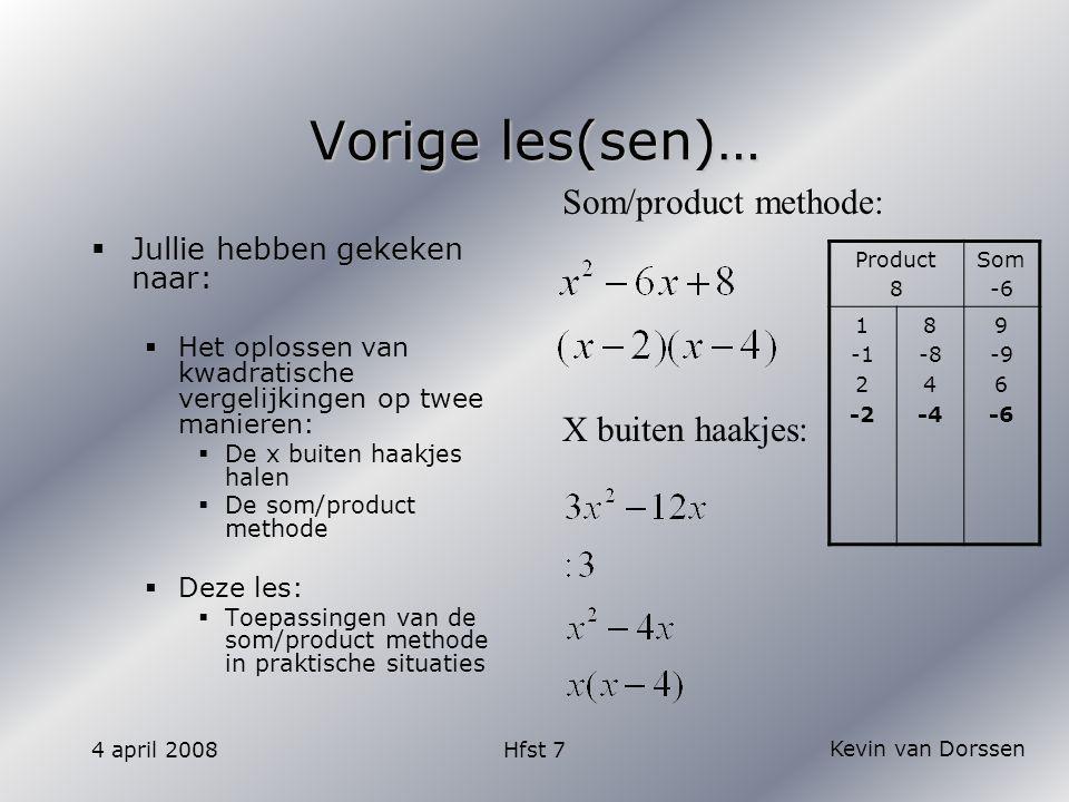 Kevin van Dorssen 4 april 2008Hfst 7 Vorige les(sen)…  Jullie hebben gekeken naar:  Het oplossen van kwadratische vergelijkingen op twee manieren:  De x buiten haakjes halen  De som/product methode  Deze les:  Toepassingen van de som/product methode in praktische situaties X buiten haakjes: Som/product methode: Product 8 Som -6 1 2 -2 8 -8 4 -4 9 -9 6 -6
