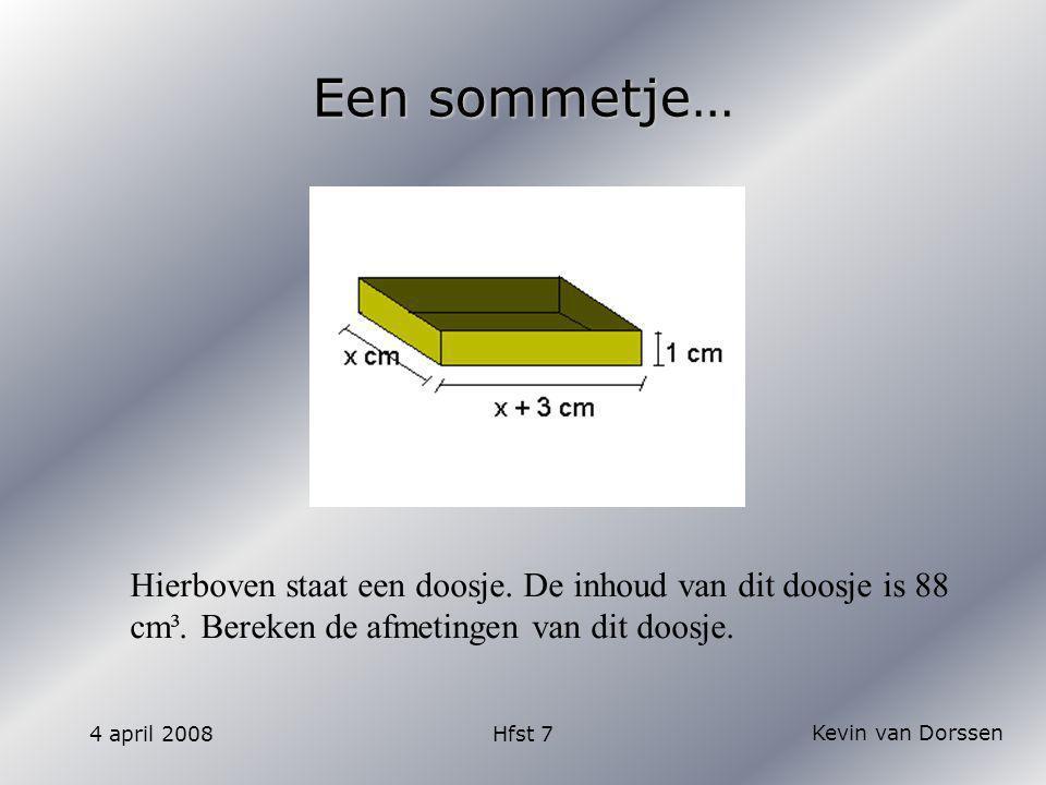 Kevin van Dorssen 4 april 2008Hfst 7 Uitwerking Product -88 Som 3 1 2 -2 3 -3 4 -4 6 -6 8 -8 -88 88 -44 44 -26 26 -22 22 -13 13 -11 11 -87 87 -42 42 -23 23 -18 18 -7 7 -3 3 X(x+3) = 88 x² + 3x -88 = 0 (x + 11)(x – 8) = 0 X = - 11 óf x = 8 Afmetingen zijn: 8 cm x 11cm x 1 cm Inhoud = L x b x h L = x + 3 B = x H = 1 Inhoud = 1x(x+3) Inhoud = 88