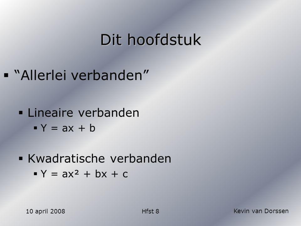 Kevin van Dorssen 10 april 2008Hfst 8 Dit hoofdstuk  Allerlei verbanden  Lineaire verbanden  Y = ax + b  Kwadratische verbanden  Y = ax² + bx + c