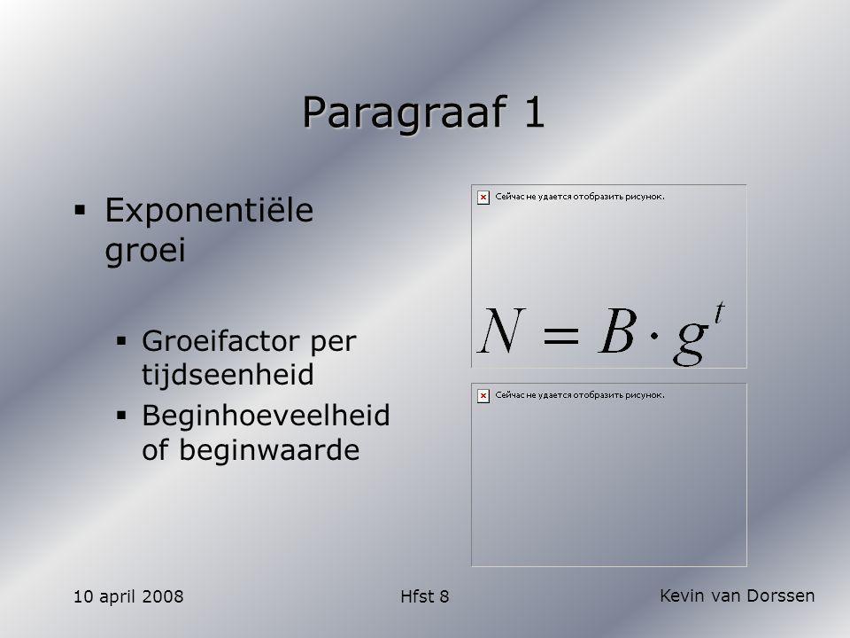Kevin van Dorssen 10 april 2008Hfst 8 Paragraaf 1  Exponentiële groei  Groeifactor per tijdseenheid  Beginhoeveelheid of beginwaarde