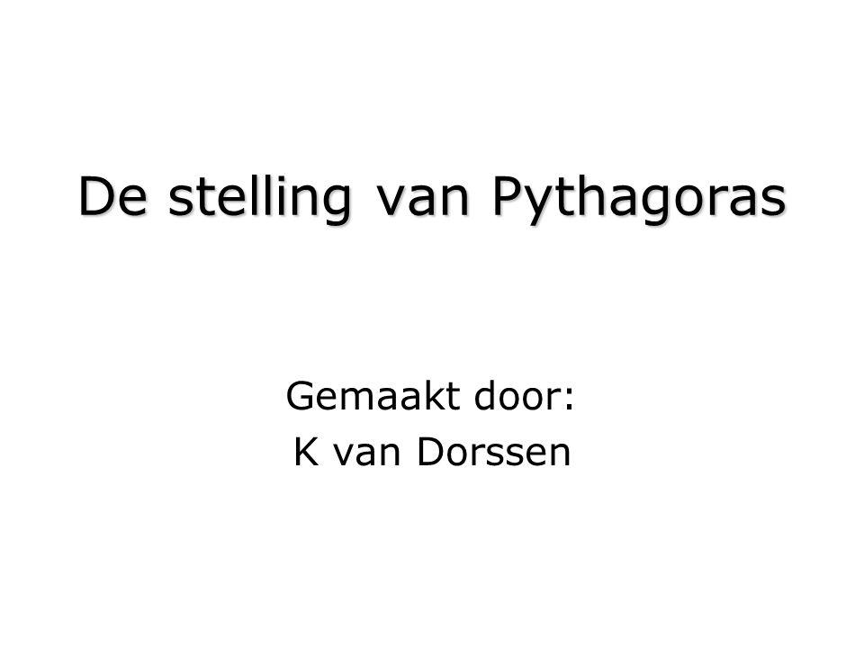 De stelling van Pythagoras Gemaakt door: K van Dorssen