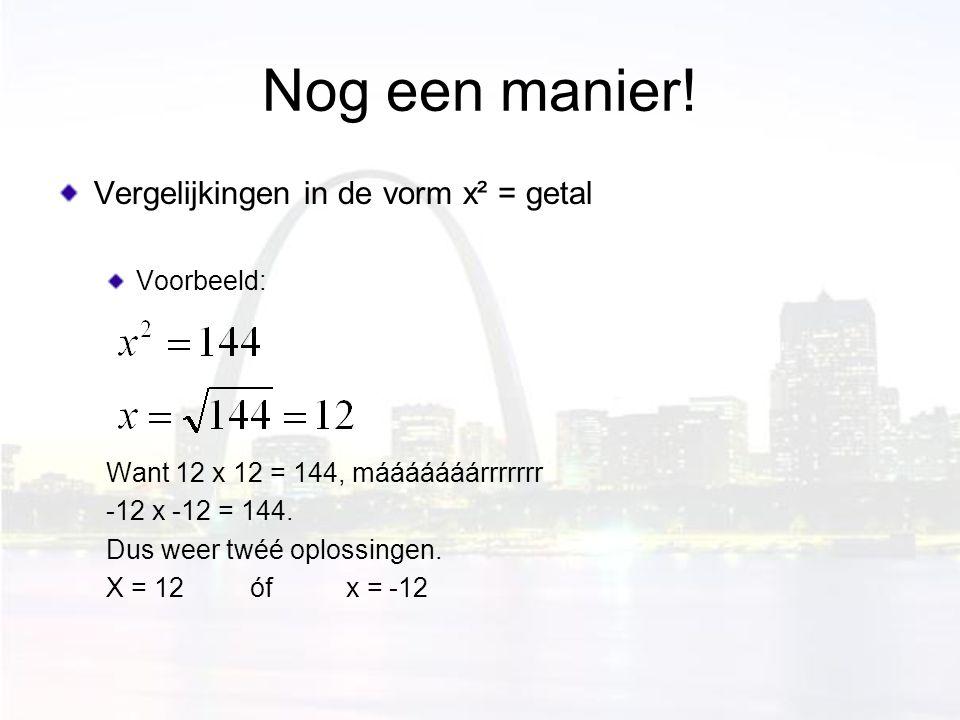 Nog een manier! Vergelijkingen in de vorm x² = getal Voorbeeld: Want 12 x 12 = 144, mááááááárrrrrrr -12 x -12 = 144. Dus weer twéé oplossingen. X = 12