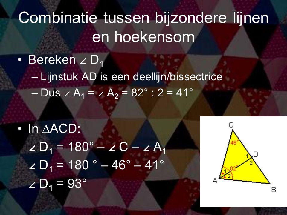 Combinatie tussen bijzondere lijnen en hoekensom Bereken ∠ D 1 –Lijnstuk AD is een deellijn/bissectrice –Dus ∠ A 1 = ∠ A 2 = 82° : 2 = 41° In ∆ACD: ∠