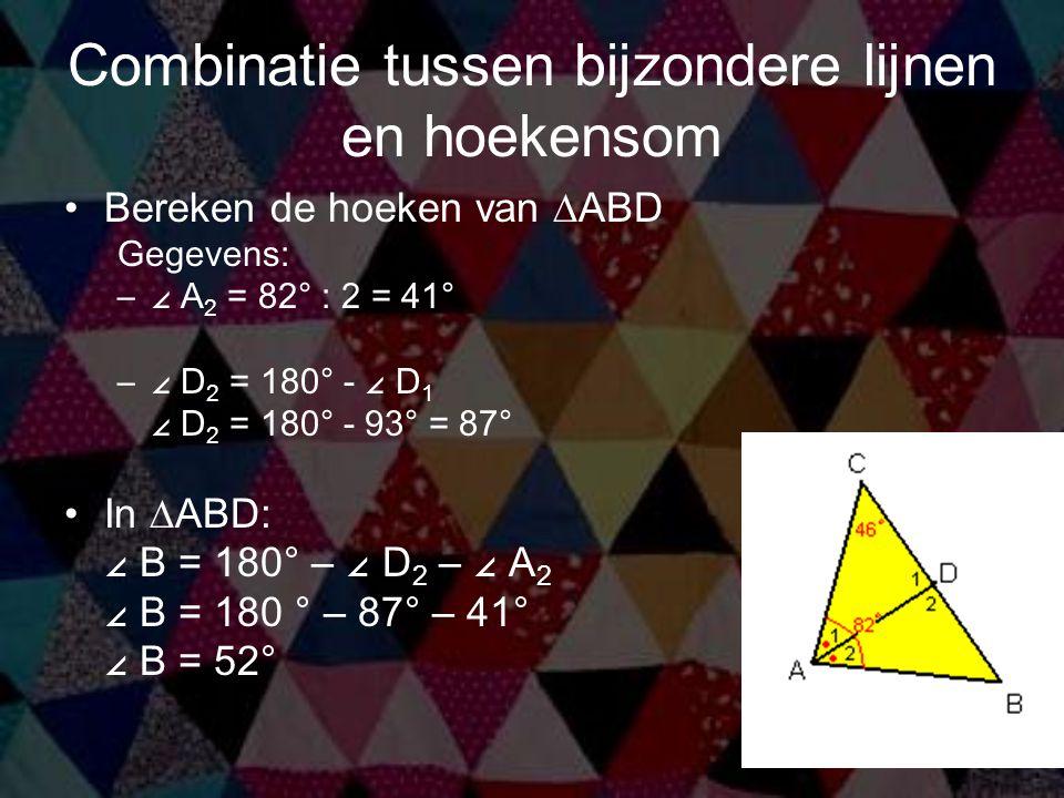 Combinatie tussen bijzondere lijnen en hoekensom Bereken de hoeken van ∆ABD Gegevens: –∠ A 2 = 82° : 2 = 41° –∠ D 2 = 180° - ∠ D 1 ∠ D 2 = 180° - 93 °