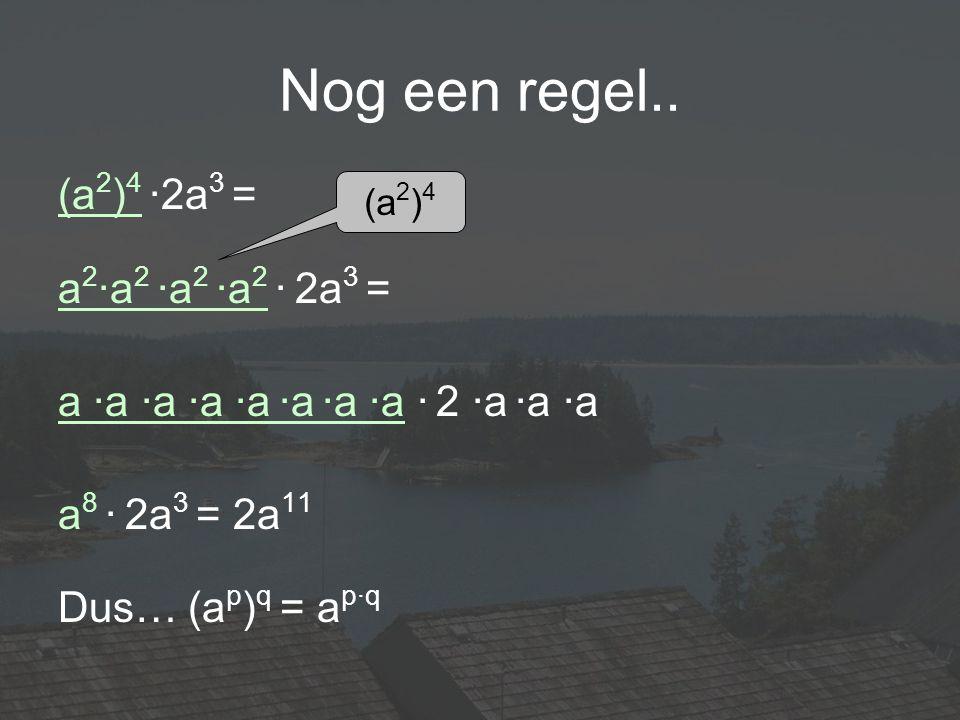 Nog een regel.. (a 2 ) 4 ·2a 3 = a 2 ·a 2 ·a 2 ·a 2 · 2a 3 = a ·a ·a ·a ·a ·a ·a ·a · 2 ·a ·a ·a a 8 · 2a 3 = 2a 11 Dus… (a p ) q = a p·q (a 2 ) 4