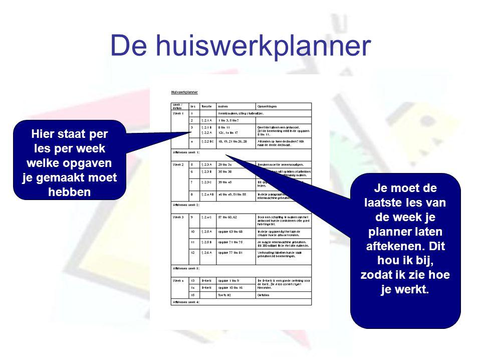 De huiswerkplanner Hier staat per les per week welke opgaven je gemaakt moet hebben Je moet de laatste les van de week je planner laten aftekenen. Dit