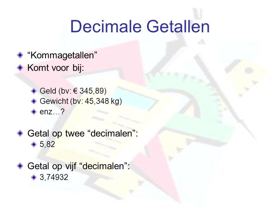 """Decimale Getallen """"Kommagetallen"""" Komt voor bij: Geld (bv: € 345,89) Gewicht (bv: 45,348 kg) enz…? Getal op twee """"decimalen"""": 5,82 Getal op vijf """"deci"""