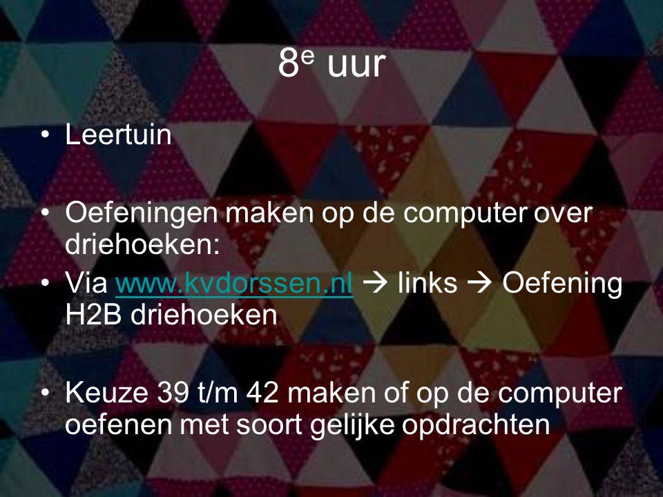 8 e uur Leertuin Oefeningen maken op de computer over driehoeken: Via www.kvdorssen.nl  links  Oefening H2B driehoekenwww.kvdorssen.nl Keuze 39 t/m