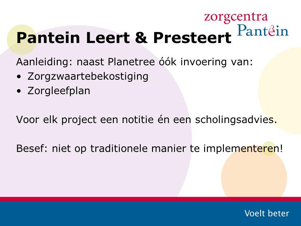 Pantein Leert & Presteert Aanleiding: naast Planetree óók invoering van: Zorgzwaartebekostiging Zorgleefplan Voor elk project een notitie én een schol