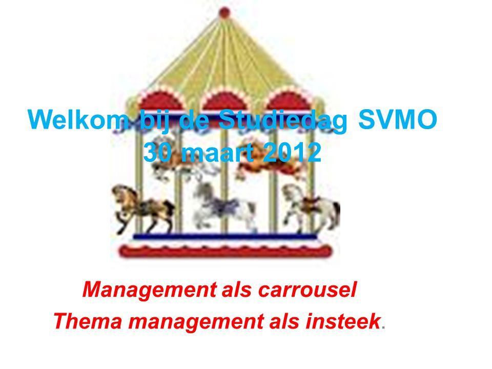 Welkom bij de Studiedag SVMO 30 maart 2012 Management als carrousel Thema management als insteek.