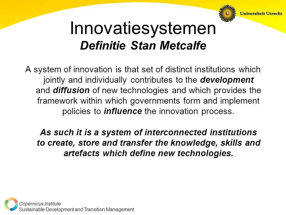 Copernicus Institute Sustainable Development and Transition Management Innovatiesystemen Definitie Stan Metcalfe A system of innovation is that set of