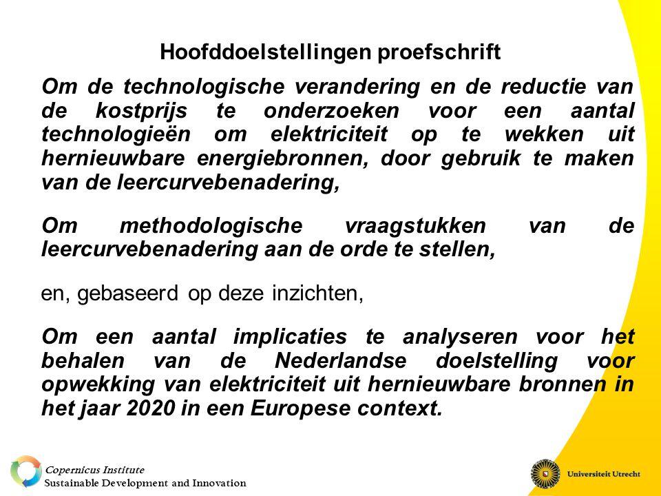 Copernicus Institute Sustainable Development and Innovation Hoofddoelstellingen proefschrift Om de technologische verandering en de reductie van de kostprijs te onderzoeken voor een aantal technologieën om elektriciteit op te wekken uit hernieuwbare energiebronnen, door gebruik te maken van de leercurvebenadering, Om methodologische vraagstukken van de leercurvebenadering aan de orde te stellen, en, gebaseerd op deze inzichten, Om een aantal implicaties te analyseren voor het behalen van de Nederlandse doelstelling voor opwekking van elektriciteit uit hernieuwbare bronnen in het jaar 2020 in een Europese context.