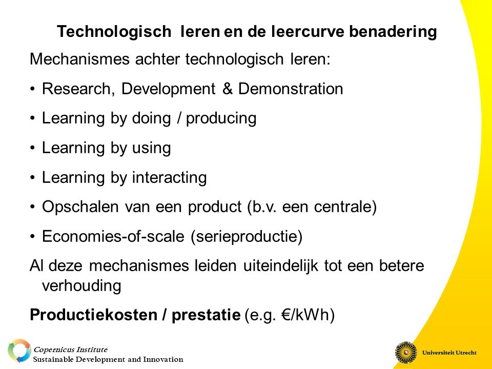 Copernicus Institute Sustainable Development and Innovation Technologisch leren en de leercurve benadering Mechanismes achter technologisch leren: Research, Development & Demonstration Learning by doing / producing Learning by using Learning by interacting Opschalen van een product (b.v.