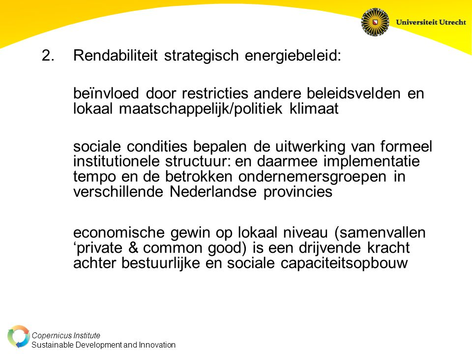 Copernicus Institute Sustainable Development and Innovation 2.Rendabiliteit strategisch energiebeleid: beïnvloed door restricties andere beleidsvelden en lokaal maatschappelijk/politiek klimaat sociale condities bepalen de uitwerking van formeel institutionele structuur: en daarmee implementatie tempo en de betrokken ondernemersgroepen in verschillende Nederlandse provincies economische gewin op lokaal niveau (samenvallen 'private & common good) is een drijvende kracht achter bestuurlijke en sociale capaciteitsopbouw