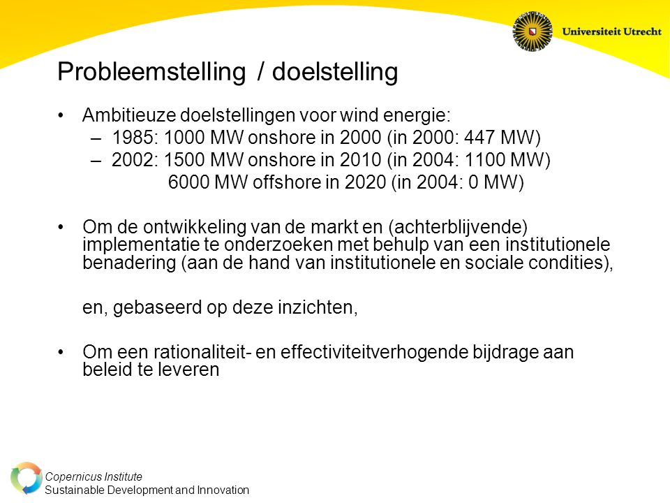 Copernicus Institute Sustainable Development and Innovation Probleemstelling / doelstelling Ambitieuze doelstellingen voor wind energie: –1985: 1000 MW onshore in 2000 (in 2000: 447 MW) –2002: 1500 MW onshore in 2010 (in 2004: 1100 MW) 6000 MW offshore in 2020 (in 2004: 0 MW) Om de ontwikkeling van de markt en (achterblijvende) implementatie te onderzoeken met behulp van een institutionele benadering (aan de hand van institutionele en sociale condities), en, gebaseerd op deze inzichten, Om een rationaliteit- en effectiviteitverhogende bijdrage aan beleid te leveren