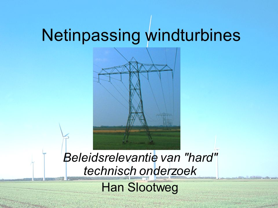 Netinpassing windturbines Beleidsrelevantie van hard technisch onderzoek Han Slootweg