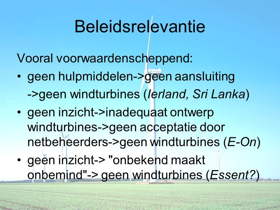 Beleidsrelevantie Vooral voorwaardenscheppend: geen hulpmiddelen->geen aansluiting ->geen windturbines (Ierland, Sri Lanka) geen inzicht->inadequaat ontwerp windturbines->geen acceptatie door netbeheerders->geen windturbines (E-On) geen inzicht-> onbekend maakt onbemind -> geen windturbines (Essent )