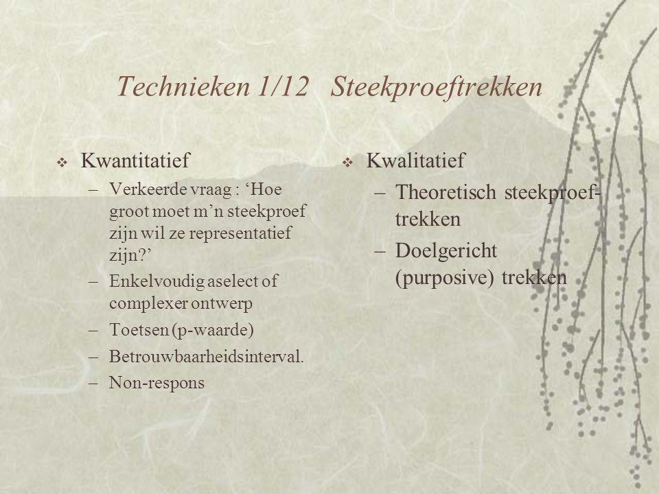Technieken 1/12 Steekproeftrekken  Kwantitatief –Verkeerde vraag : 'Hoe groot moet m'n steekproef zijn wil ze representatief zijn?' –Enkelvoudig aselect of complexer ontwerp –Toetsen (p-waarde) –Betrouwbaarheidsinterval.