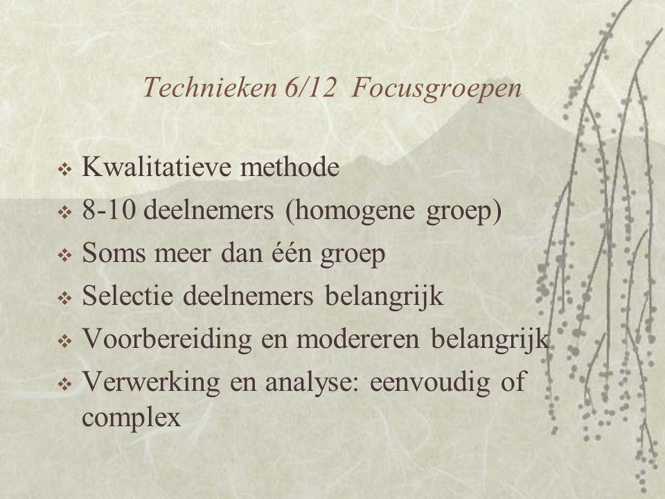 Technieken 6/12 Focusgroepen  Kwalitatieve methode  8-10 deelnemers (homogene groep)  Soms meer dan één groep  Selectie deelnemers belangrijk  Voorbereiding en modereren belangrijk  Verwerking en analyse: eenvoudig of complex