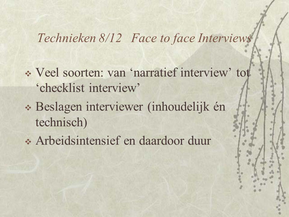 Technieken 8/12 Face to face Interviews  Veel soorten: van 'narratief interview' tot 'checklist interview'  Beslagen interviewer (inhoudelijk én technisch)  Arbeidsintensief en daardoor duur