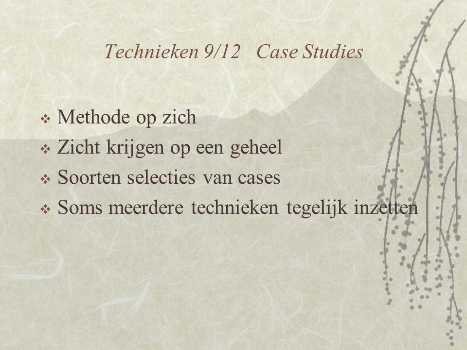 Technieken 9/12 Case Studies  Methode op zich  Zicht krijgen op een geheel  Soorten selecties van cases  Soms meerdere technieken tegelijk inzetten