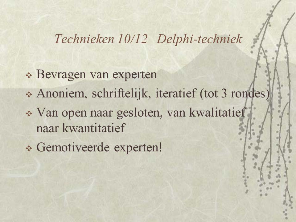 Technieken 10/12 Delphi-techniek  Bevragen van experten  Anoniem, schriftelijk, iteratief (tot 3 rondes)  Van open naar gesloten, van kwalitatief naar kwantitatief  Gemotiveerde experten!
