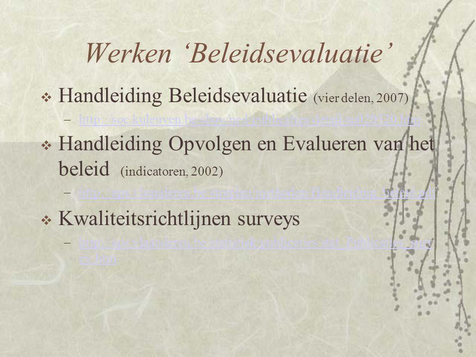 Werken 'Beleidsevaluatie'  Handleiding Beleidsevaluatie (vier delen, 2007) –http://soc.kuleuven.be/sbov/ned/publicaties/detail/sn020520.htmhttp://soc.kuleuven.be/sbov/ned/publicaties/detail/sn020520.htm  Handleiding Opvolgen en Evalueren van het beleid (indicatoren, 2002) –http://aps.vlaanderen.be/straplan/methoden/Handleiding_beleid.pdfhttp://aps.vlaanderen.be/straplan/methoden/Handleiding_beleid.pdf  Kwaliteitsrichtlijnen surveys –http://aps.vlaanderen.be/statistiek/publicaties/stat_Publicaties_surv ey.htmhttp://aps.vlaanderen.be/statistiek/publicaties/stat_Publicaties_surv ey.htm