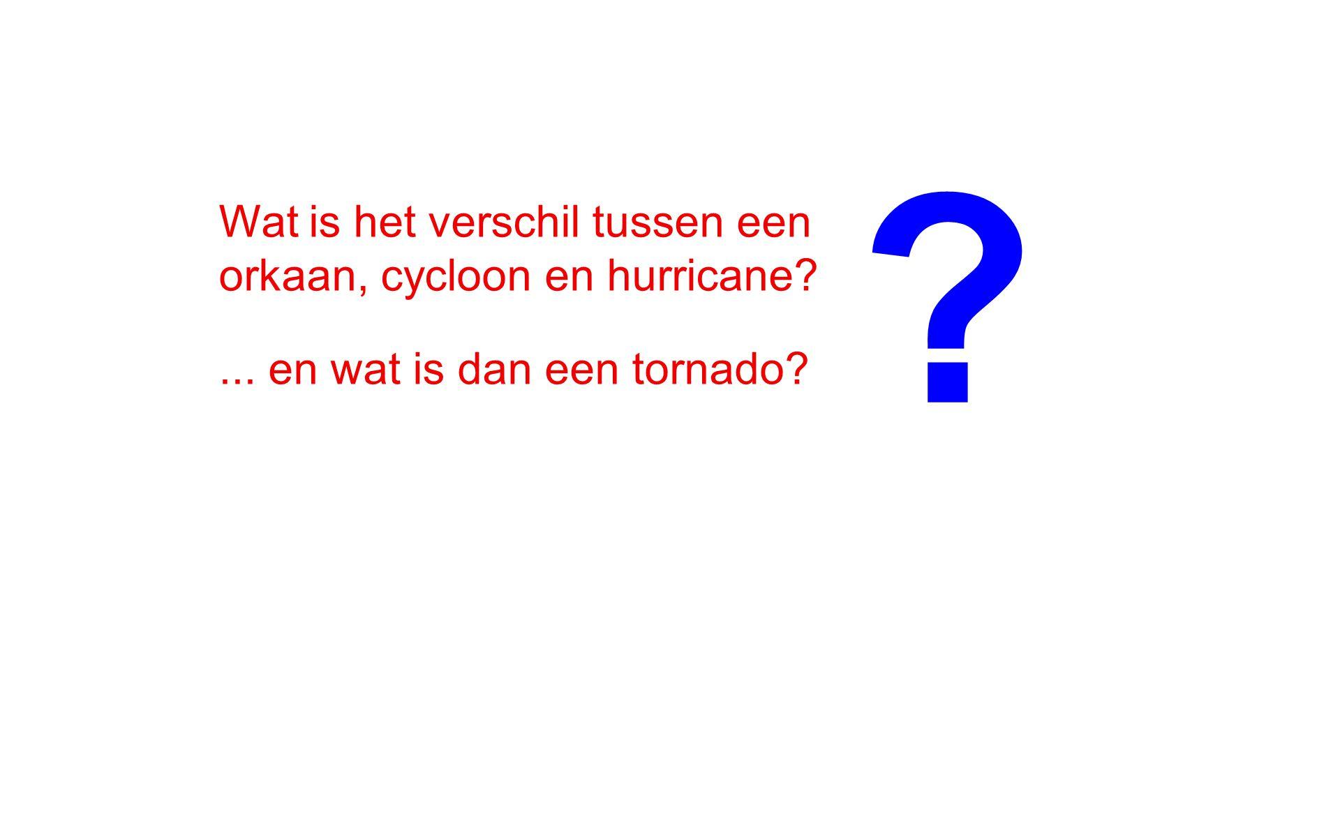 Wat is het verschil tussen een orkaan, cycloon en hurricane?... en wat is dan een tornado? ?
