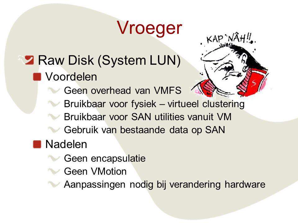 Vroeger Raw Disk (System LUN) Voordelen Geen overhead van VMFS Bruikbaar voor fysiek – virtueel clustering Bruikbaar voor SAN utilities vanuit VM Gebruik van bestaande data op SAN Nadelen Geen encapsulatie Geen VMotion Aanpassingen nodig bij verandering hardware