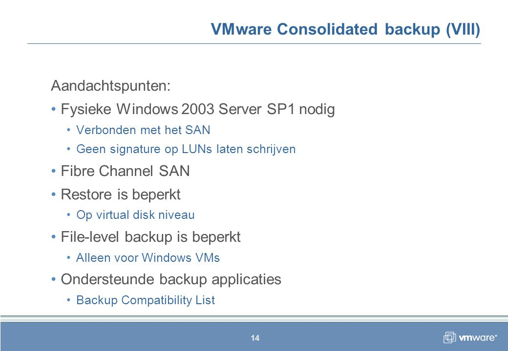 14 VMware Consolidated backup (VIII) Aandachtspunten: Fysieke Windows 2003 Server SP1 nodig Verbonden met het SAN Geen signature op LUNs laten schrijven Fibre Channel SAN Restore is beperkt Op virtual disk niveau File-level backup is beperkt Alleen voor Windows VMs Ondersteunde backup applicaties Backup Compatibility List