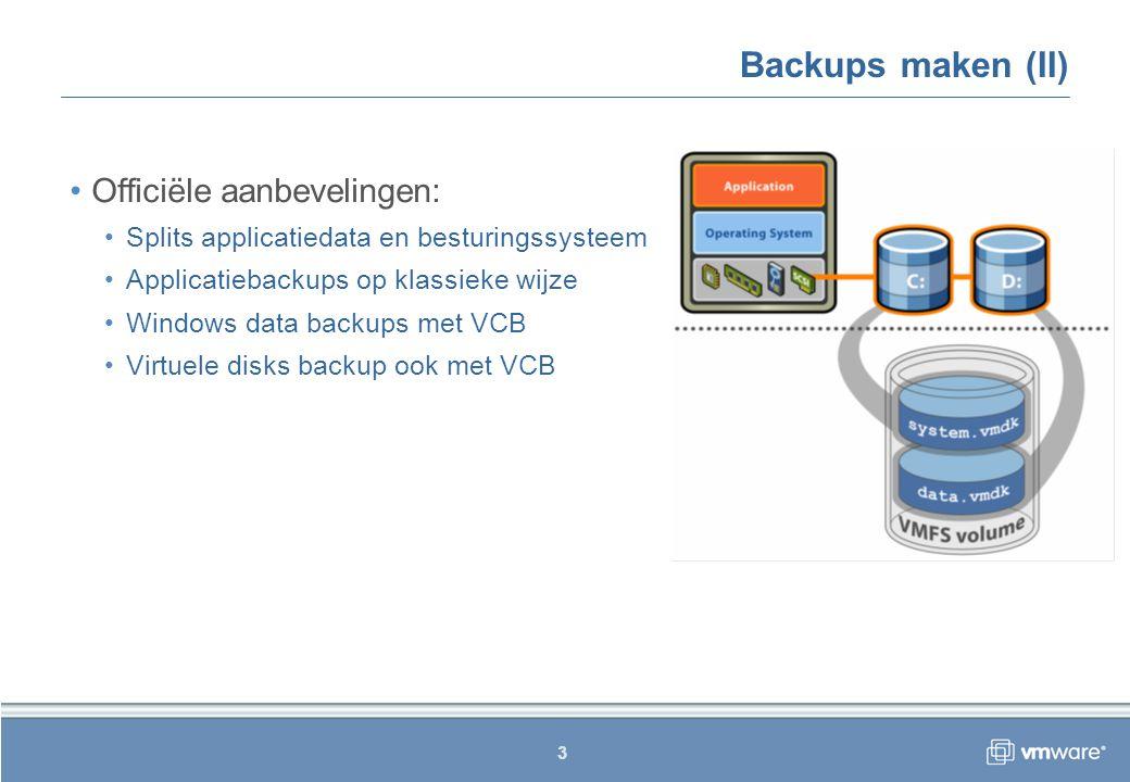 3 Backups maken (II) Officiële aanbevelingen: Splits applicatiedata en besturingssysteem Applicatiebackups op klassieke wijze Windows data backups met VCB Virtuele disks backup ook met VCB