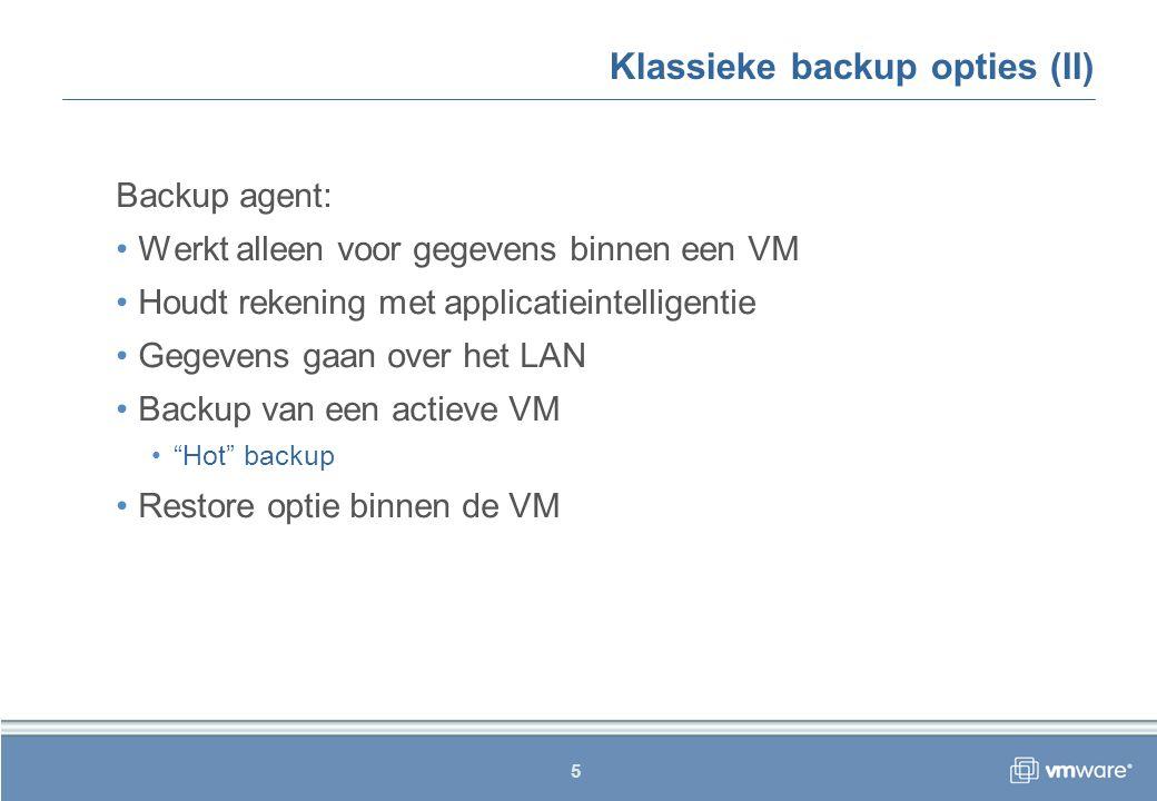5 Klassieke backup opties (II) Backup agent: Werkt alleen voor gegevens binnen een VM Houdt rekening met applicatieintelligentie Gegevens gaan over het LAN Backup van een actieve VM Hot backup Restore optie binnen de VM