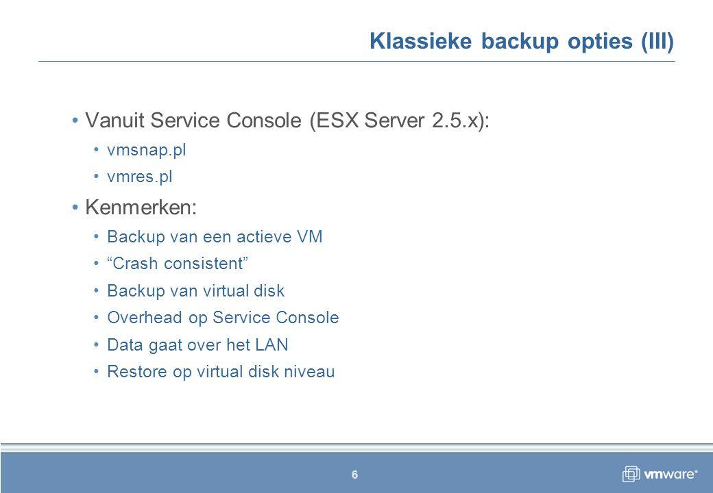 6 Klassieke backup opties (III) Vanuit Service Console (ESX Server 2.5.x): vmsnap.pl vmres.pl Kenmerken: Backup van een actieve VM Crash consistent Backup van virtual disk Overhead op Service Console Data gaat over het LAN Restore op virtual disk niveau