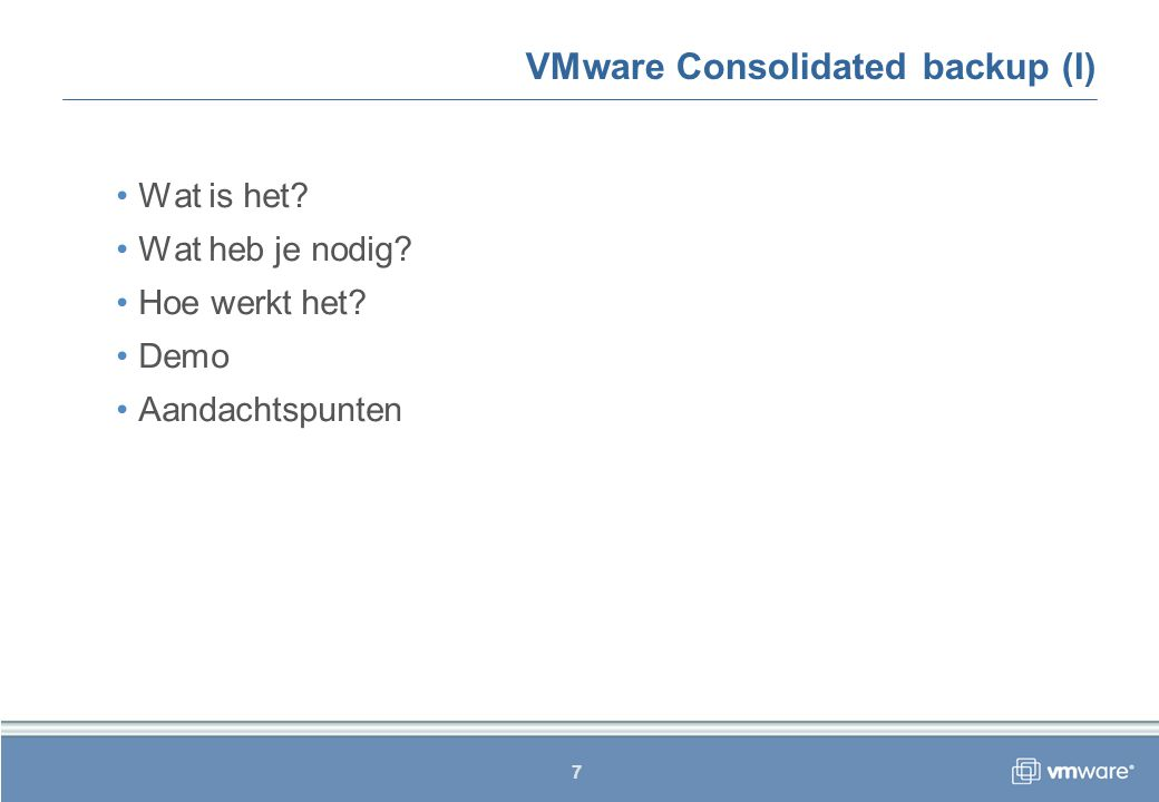 7 VMware Consolidated backup (I) Wat is het Wat heb je nodig Hoe werkt het Demo Aandachtspunten
