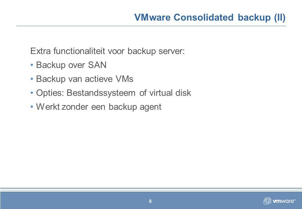 9 VMware Consolidated backup (III) Onderdelen: Backup proxy Windows 2003 Server Ondersteunde backup applicatie VCB componenten ESX Server Hostd proces Virtual Machine VMTools Quiesce script